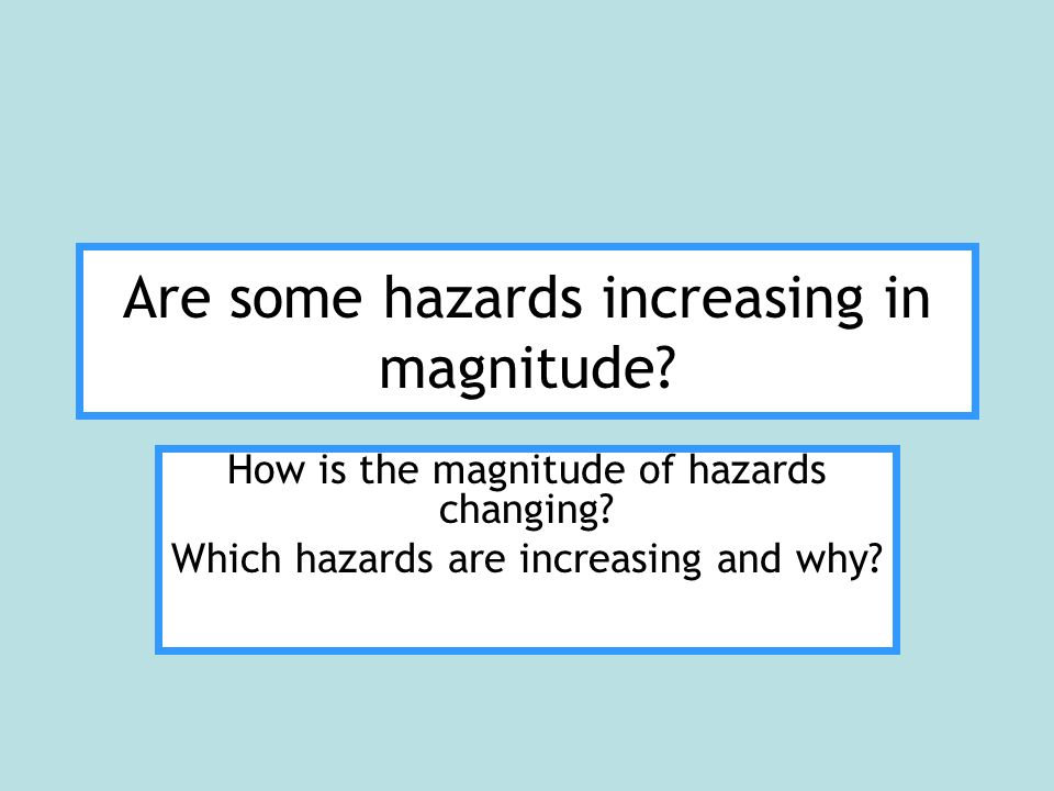 Are some hazards increasing in magnitude. How is the magnitude of hazards changing.