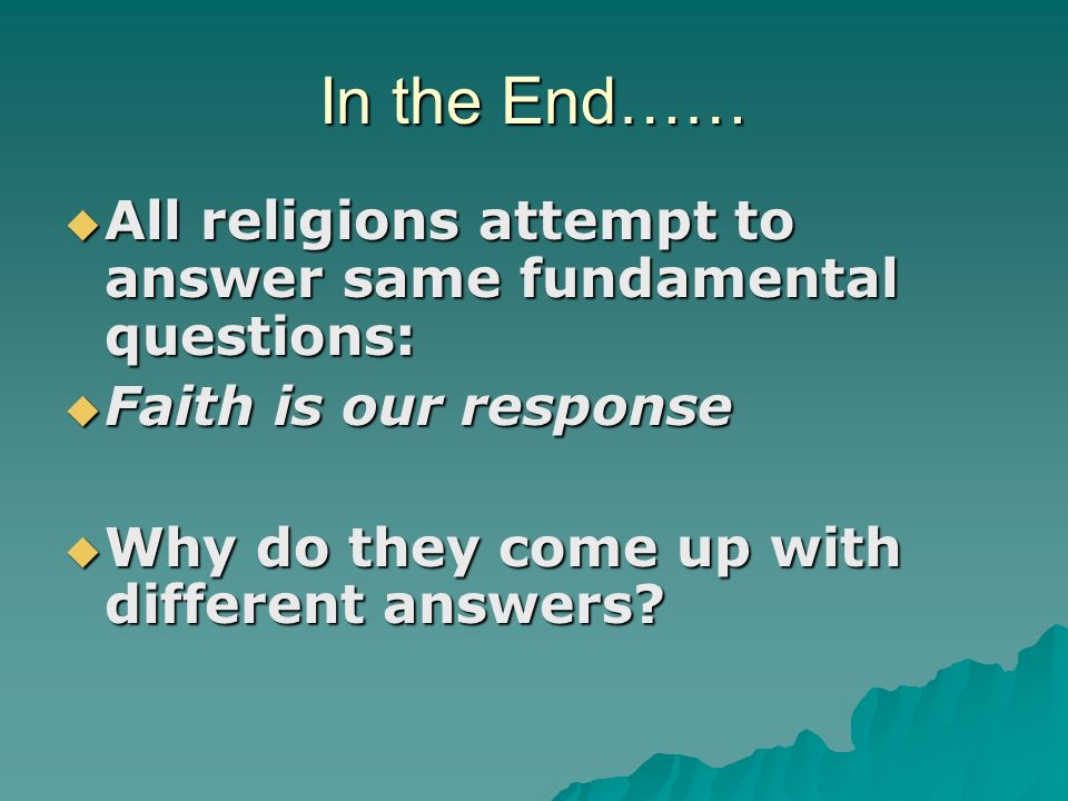 In the End…… All religions attempt to answer same fundamental questions: All religions attempt to answer same fundamental questions: Faith is our response Faith is our response Why do they come up with different answers.