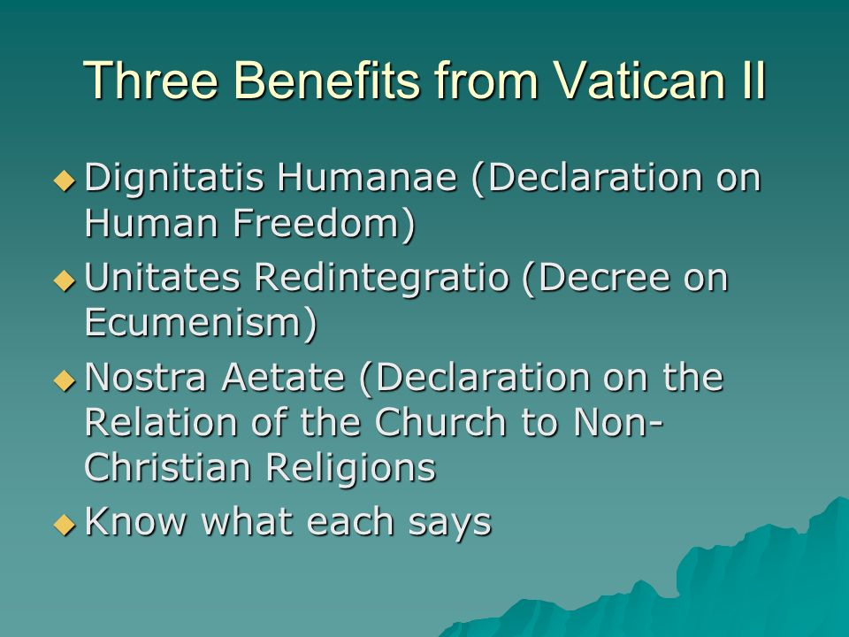 Three Benefits from Vatican II Dignitatis Humanae (Declaration on Human Freedom) Dignitatis Humanae (Declaration on Human Freedom) Unitates Redintegratio (Decree on Ecumenism) Unitates Redintegratio (Decree on Ecumenism) Nostra Aetate (Declaration on the Relation of the Church to Non- Christian Religions Nostra Aetate (Declaration on the Relation of the Church to Non- Christian Religions Know what each says Know what each says