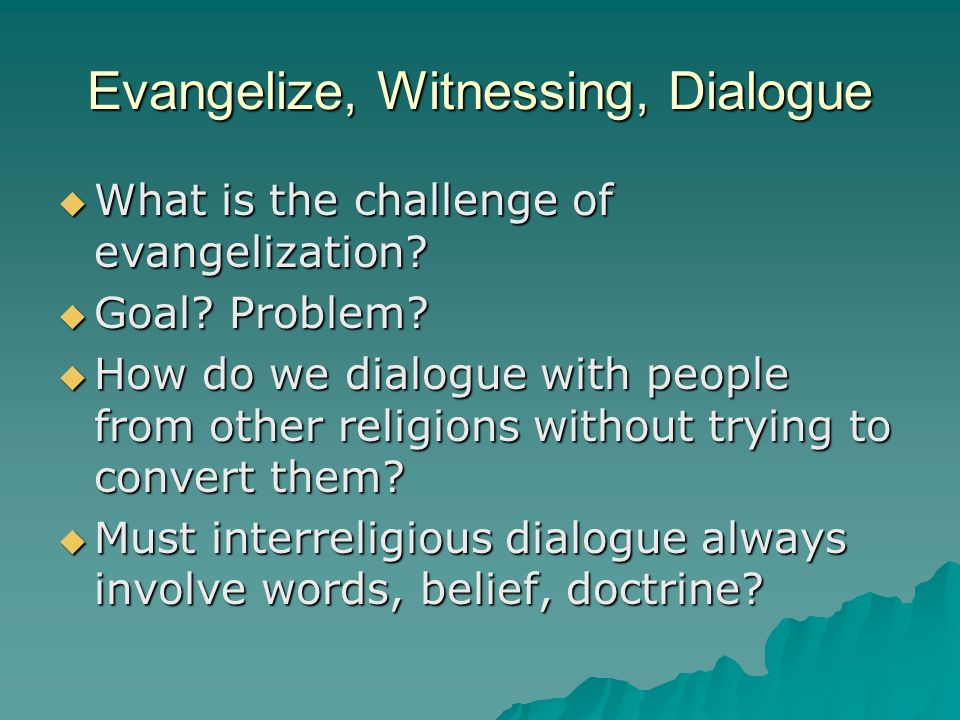 Evangelize, Witnessing, Dialogue What is the challenge of evangelization.