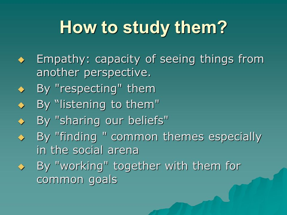 How to study them. Empathy: capacity of seeing things from another perspective.