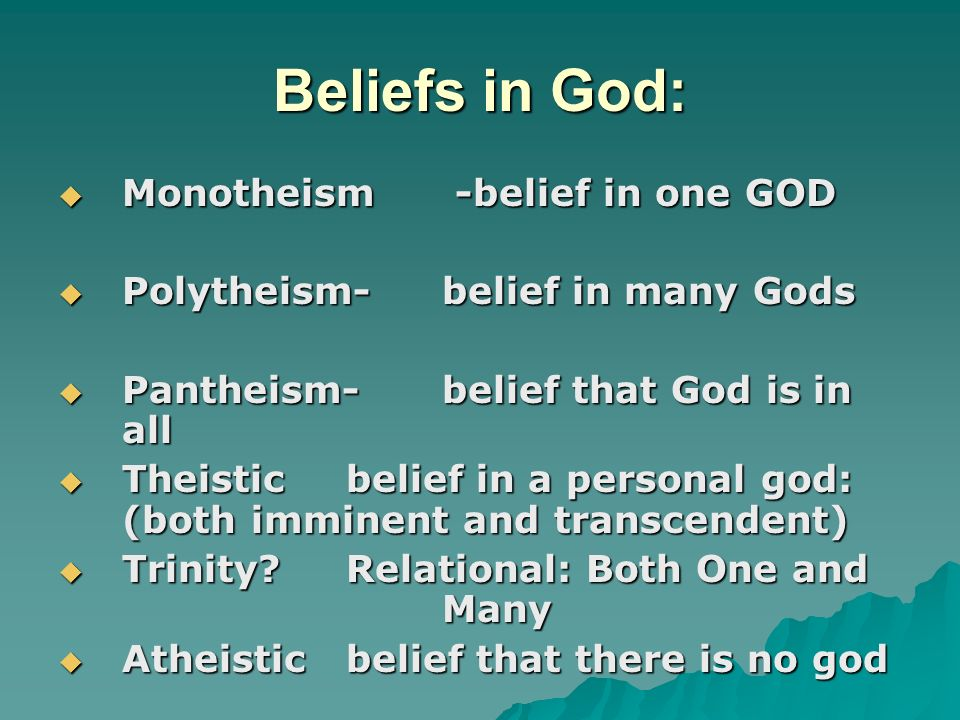 Beliefs in God: Monotheism -belief in one GOD Monotheism -belief in one GOD Polytheism-belief in many Gods Polytheism-belief in many Gods Pantheism-belief that God is in all Pantheism-belief that God is in all Theisticbelief in a personal god: (both imminent and transcendent) Theisticbelief in a personal god: (both imminent and transcendent) Trinity Relational: Both One and Many Trinity Relational: Both One and Many Atheisticbelief that there is no god Atheisticbelief that there is no god