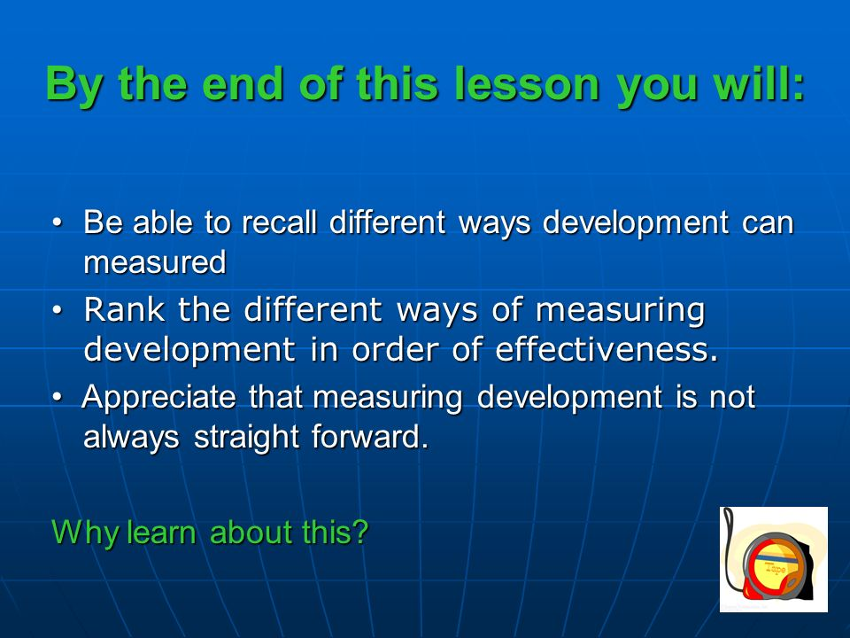 By the end of this lesson you will: Be able to recall different ways development can measuredBe able to recall different ways development can measured Rank the different ways of measuring development in order of effectiveness.