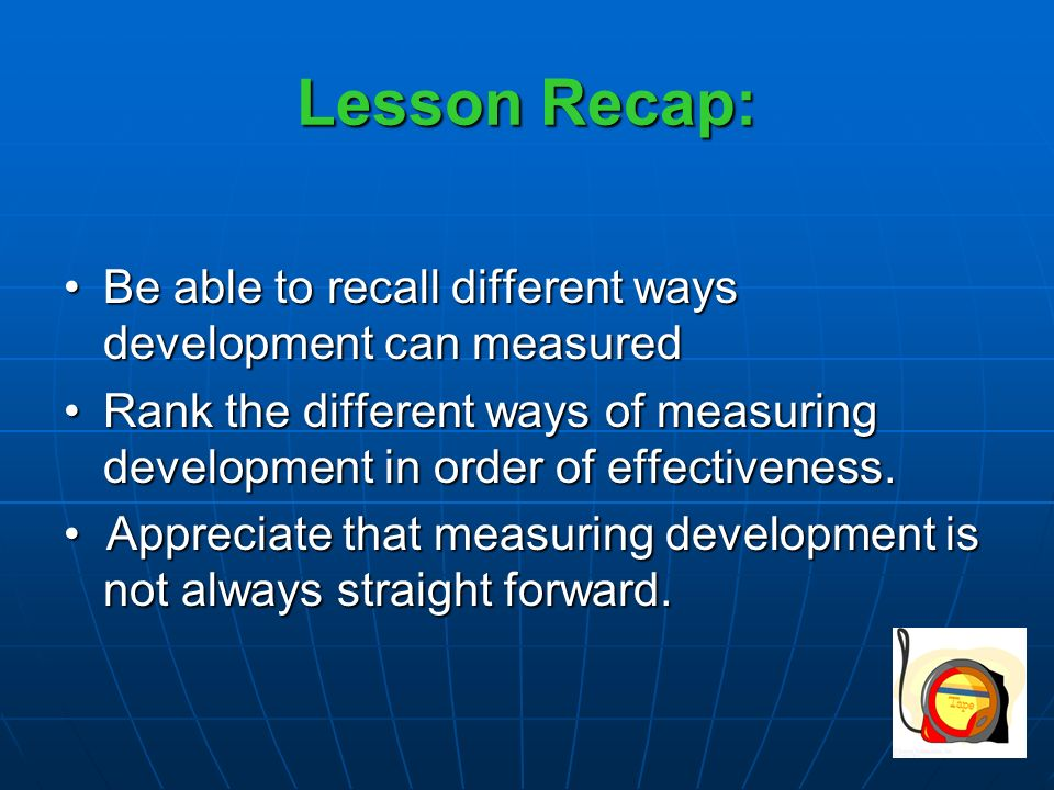 Lesson Recap: Be able to recall different ways development can measuredBe able to recall different ways development can measured Rank the different ways of measuring development in order of effectiveness.Rank the different ways of measuring development in order of effectiveness.