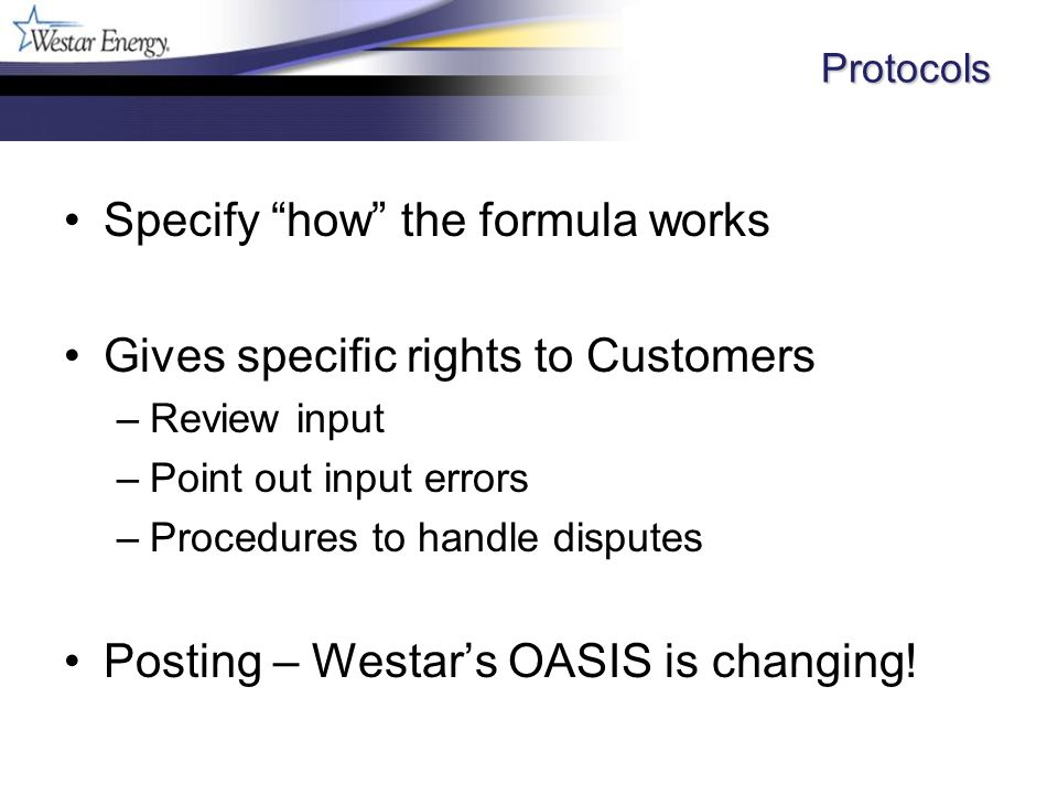 Protocols Specify how the formula works Gives specific rights to Customers –Review input –Point out input errors –Procedures to handle disputes Posting – Westars OASIS is changing!