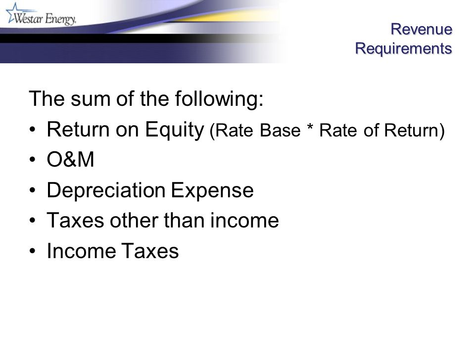 Revenue Requirements The sum of the following: Return on Equity (Rate Base * Rate of Return) O&M Depreciation Expense Taxes other than income Income Taxes