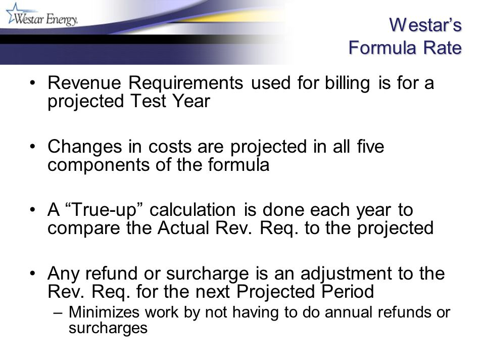 Westars Formula Rate Revenue Requirements used for billing is for a projected Test Year Changes in costs are projected in all five components of the formula A True-up calculation is done each year to compare the Actual Rev.