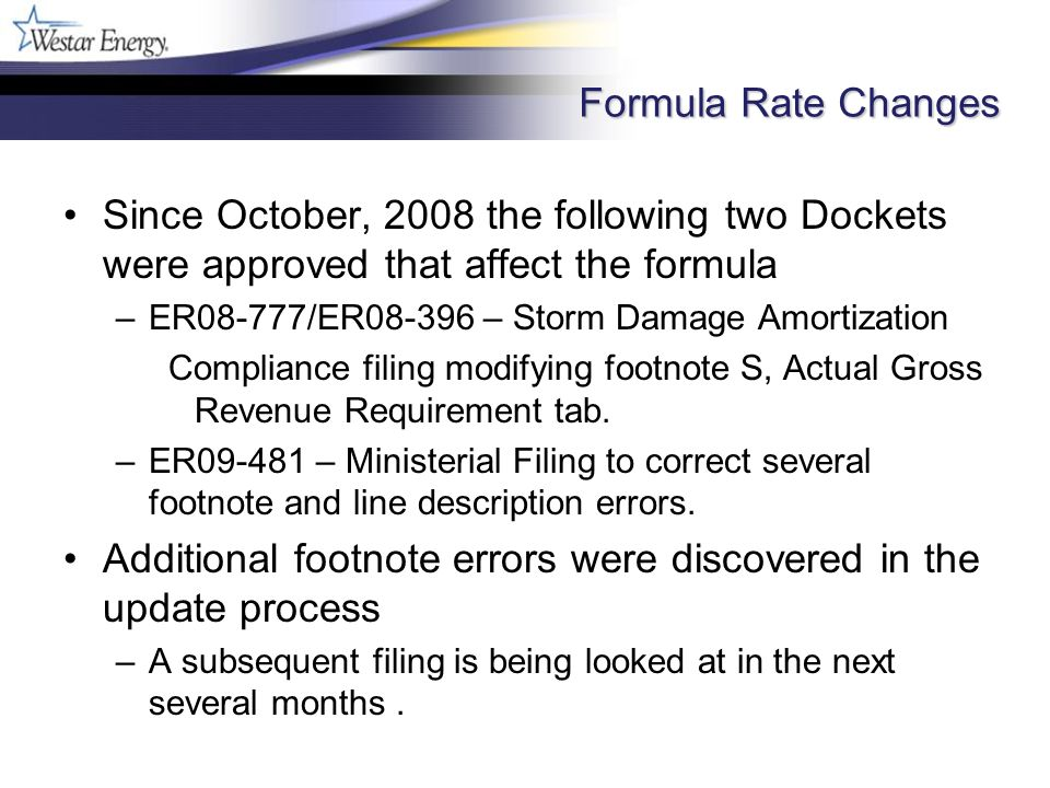 Formula Rate Changes Since October, 2008 the following two Dockets were approved that affect the formula –ER08-777/ER08-396 – Storm Damage Amortization Compliance filing modifying footnote S, Actual Gross Revenue Requirement tab.
