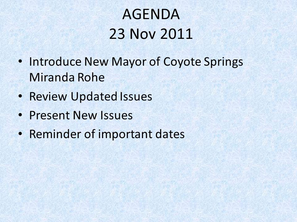 AGENDA 23 Nov 2011 Introduce New Mayor of Coyote Springs Miranda Rohe Review Updated Issues Present New Issues Reminder of important dates