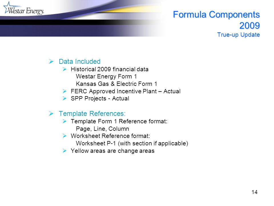 14 Formula Components 2009 True-up Update Data Included Historical 2009 financial data Westar Energy Form 1 Kansas Gas & Electric Form 1 FERC Approved Incentive Plant – Actual SPP Projects - Actual Template References: Template Form 1 Reference format: Page, Line, Column Worksheet Reference format: Worksheet P-1 (with section if applicable) Yellow areas are change areas