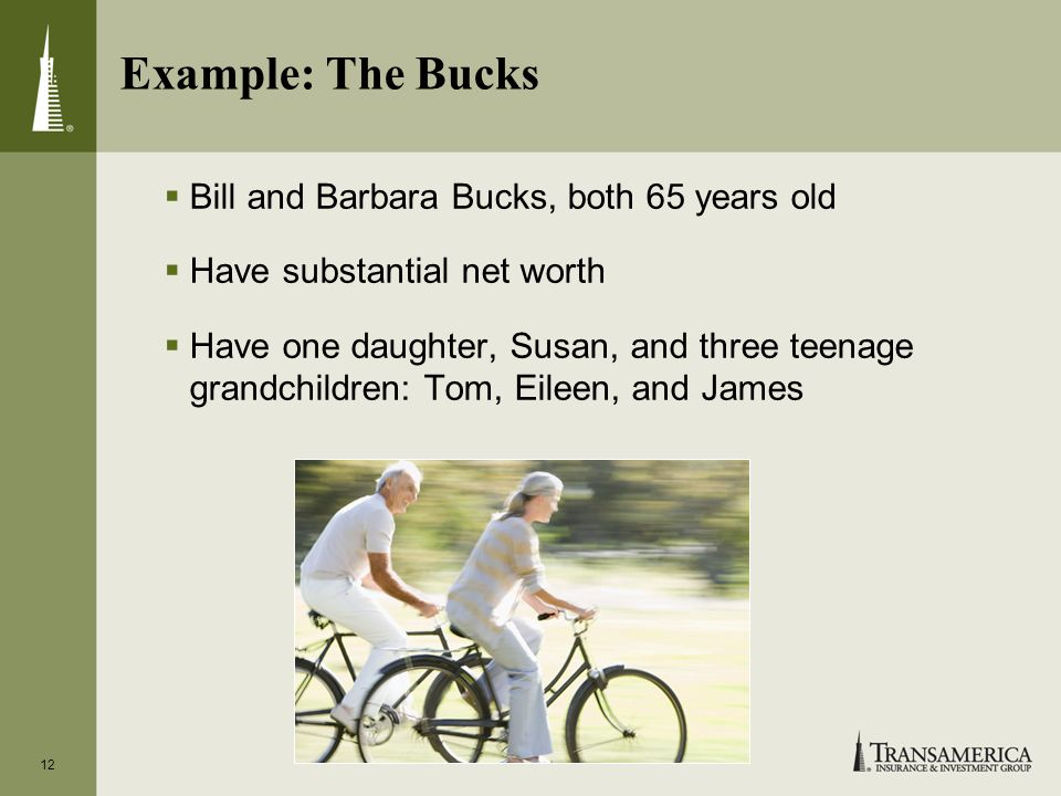12 Example: The Bucks Bill and Barbara Bucks, both 65 years old Have substantial net worth Have one daughter, Susan, and three teenage grandchildren: Tom, Eileen, and James