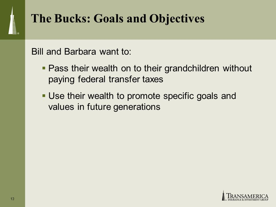 13 The Bucks: Goals and Objectives Bill and Barbara want to: Pass their wealth on to their grandchildren without paying federal transfer taxes Use their wealth to promote specific goals and values in future generations