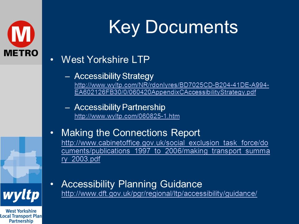 Key Documents West Yorkshire LTP –Accessibility Strategy   EA602126FB30/0/060420AppendixCAccessibilityStrategy.pdf   EA602126FB30/0/060420AppendixCAccessibilityStrategy.pdf –Accessibility Partnership     Making the Connections Report   cuments/publications_1997_to_2006/making_transport_summa ry_2003.pdf   cuments/publications_1997_to_2006/making_transport_summa ry_2003.pdf Accessibility Planning Guidance