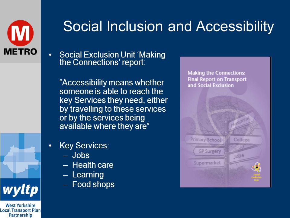 Social Inclusion and Accessibility Social Exclusion Unit Making the Connections report: Accessibility means whether someone is able to reach the key Services they need, either by travelling to these services or by the services being available where they are Key Services: –Jobs –Health care –Learning –Food shops