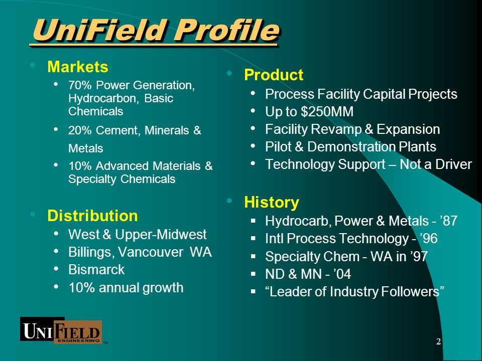 2 UniField Profile UniField Profile Markets 70% Power Generation, Hydrocarbon, Basic Chemicals 20% Cement, Minerals & Metals 10% Advanced Materials & Specialty Chemicals Distribution West & Upper-Midwest Billings, Vancouver WA Bismarck 10% annual growth Product Process Facility Capital Projects Up to $250MM Facility Revamp & Expansion Pilot & Demonstration Plants Technology Support – Not a Driver History Hydrocarb, Power & Metals - 87 Intl Process Technology - 96 Specialty Chem - WA in 97 ND & MN - 04 Leader of Industry Followers