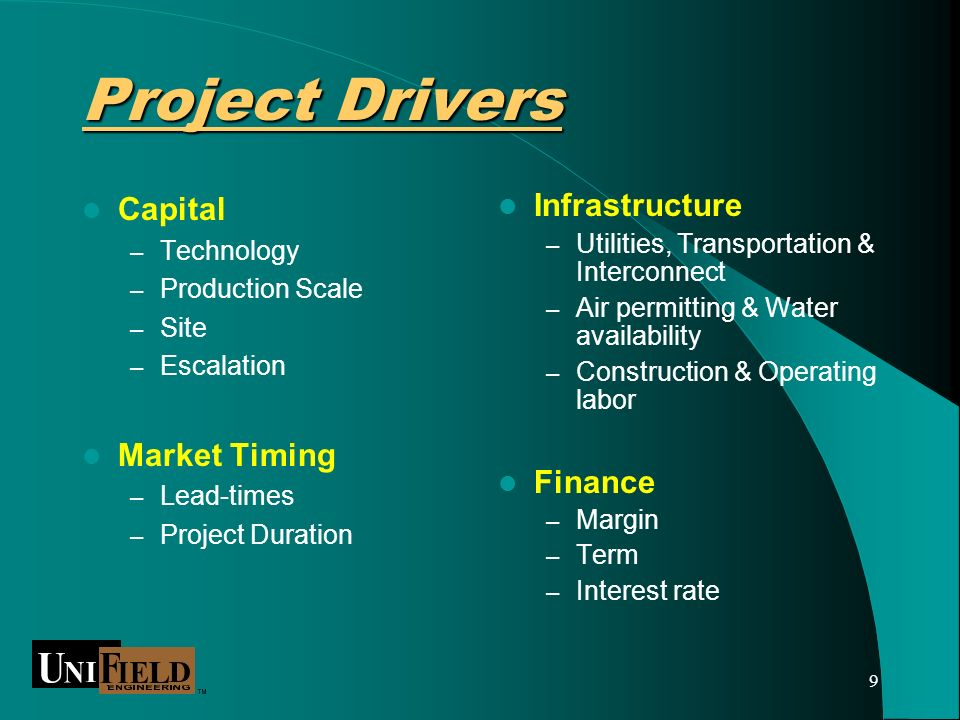 9 Project Drivers Capital – Technology – Production Scale – Site – Escalation Market Timing – Lead-times – Project Duration Infrastructure – Utilities, Transportation & Interconnect – Air permitting & Water availability – Construction & Operating labor Finance – Margin – Term – Interest rate