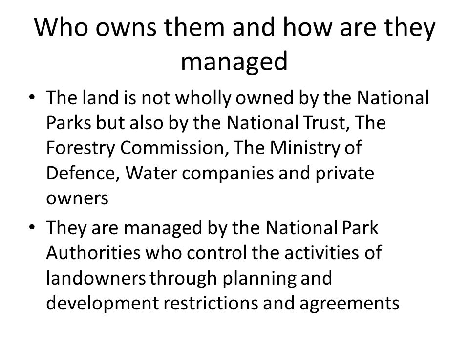 Who owns them and how are they managed The land is not wholly owned by the National Parks but also by the National Trust, The Forestry Commission, The Ministry of Defence, Water companies and private owners They are managed by the National Park Authorities who control the activities of landowners through planning and development restrictions and agreements
