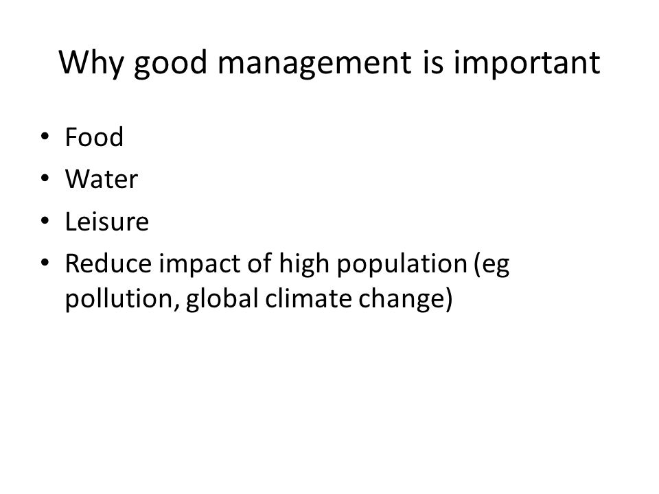 Why good management is important Food Water Leisure Reduce impact of high population (eg pollution, global climate change)