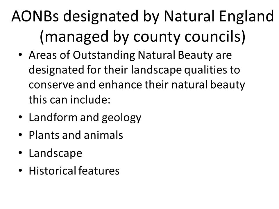 AONBs designated by Natural England (managed by county councils) Areas of Outstanding Natural Beauty are designated for their landscape qualities to conserve and enhance their natural beauty this can include: Landform and geology Plants and animals Landscape Historical features
