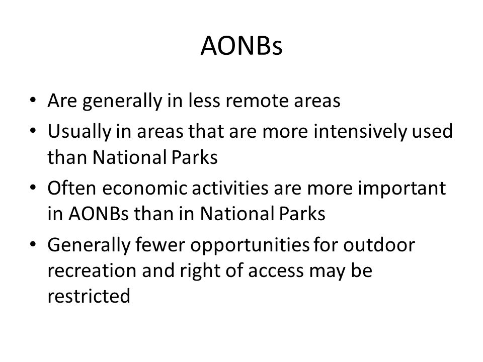 AONBs Are generally in less remote areas Usually in areas that are more intensively used than National Parks Often economic activities are more important in AONBs than in National Parks Generally fewer opportunities for outdoor recreation and right of access may be restricted