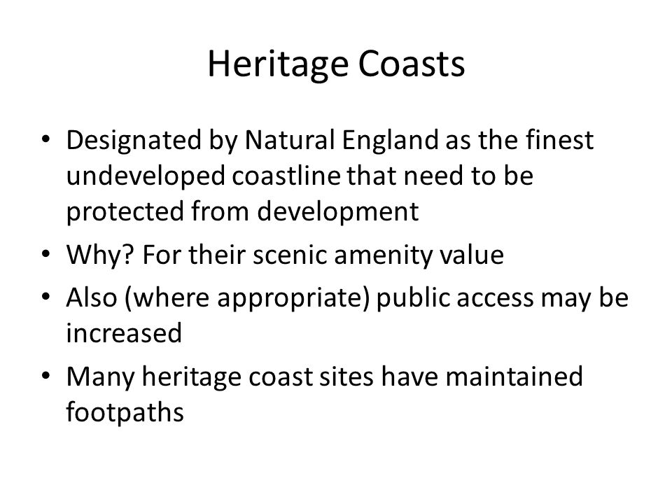 Heritage Coasts Designated by Natural England as the finest undeveloped coastline that need to be protected from development Why.