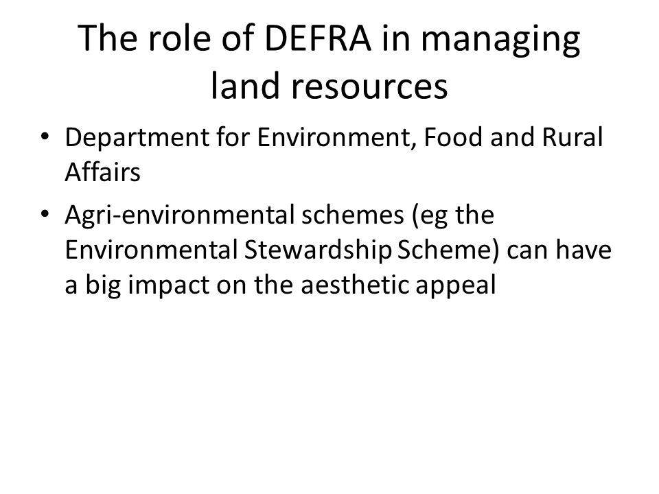 The role of DEFRA in managing land resources Department for Environment, Food and Rural Affairs Agri-environmental schemes (eg the Environmental Stewardship Scheme) can have a big impact on the aesthetic appeal