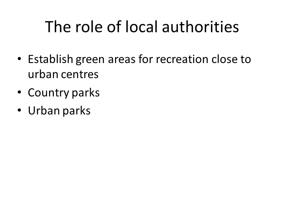 The role of local authorities Establish green areas for recreation close to urban centres Country parks Urban parks