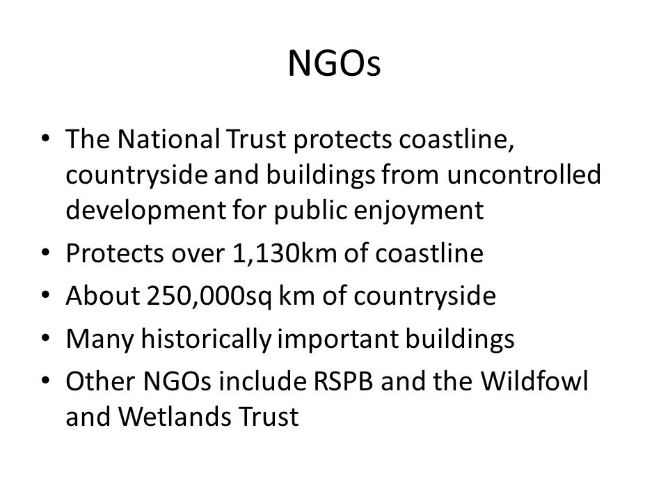 NGOs The National Trust protects coastline, countryside and buildings from uncontrolled development for public enjoyment Protects over 1,130km of coastline About 250,000sq km of countryside Many historically important buildings Other NGOs include RSPB and the Wildfowl and Wetlands Trust