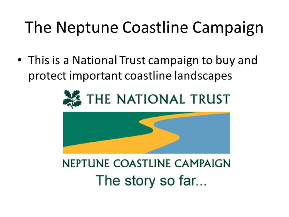 The Neptune Coastline Campaign This is a National Trust campaign to buy and protect important coastline landscapes