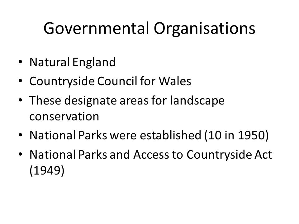 Governmental Organisations Natural England Countryside Council for Wales These designate areas for landscape conservation National Parks were established (10 in 1950) National Parks and Access to Countryside Act (1949)