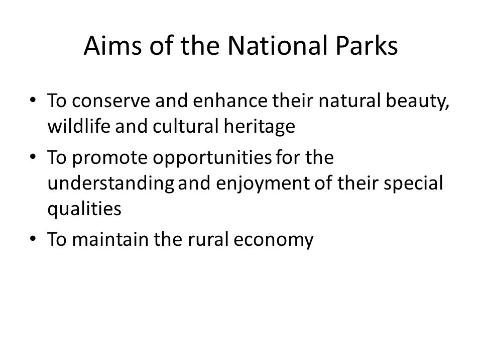 Aims of the National Parks To conserve and enhance their natural beauty, wildlife and cultural heritage To promote opportunities for the understanding and enjoyment of their special qualities To maintain the rural economy