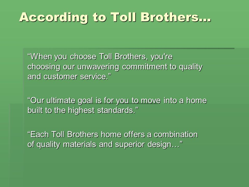 According to Toll Brothers… When you choose Toll Brothers, you re choosing our unwavering commitment to quality and customer service.