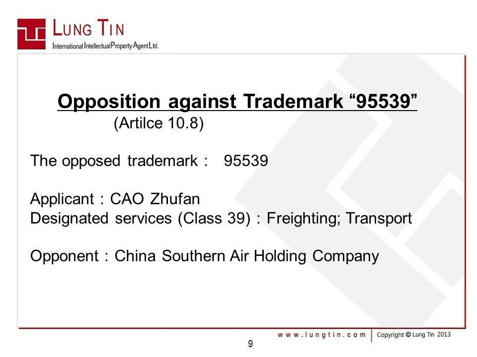 Opposition against Trademark 95539 (Artilce 10.8) The opposed trademark 95539 Applicant CAO Zhufan Designated services (Class 39) Freighting; Transport Opponent China Southern Air Holding Company 9