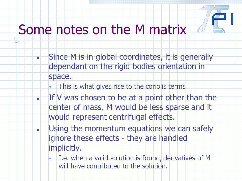 Some notes on the M matrix Since M is in global coordinates, it is generally dependant on the rigid bodies orientation in space.