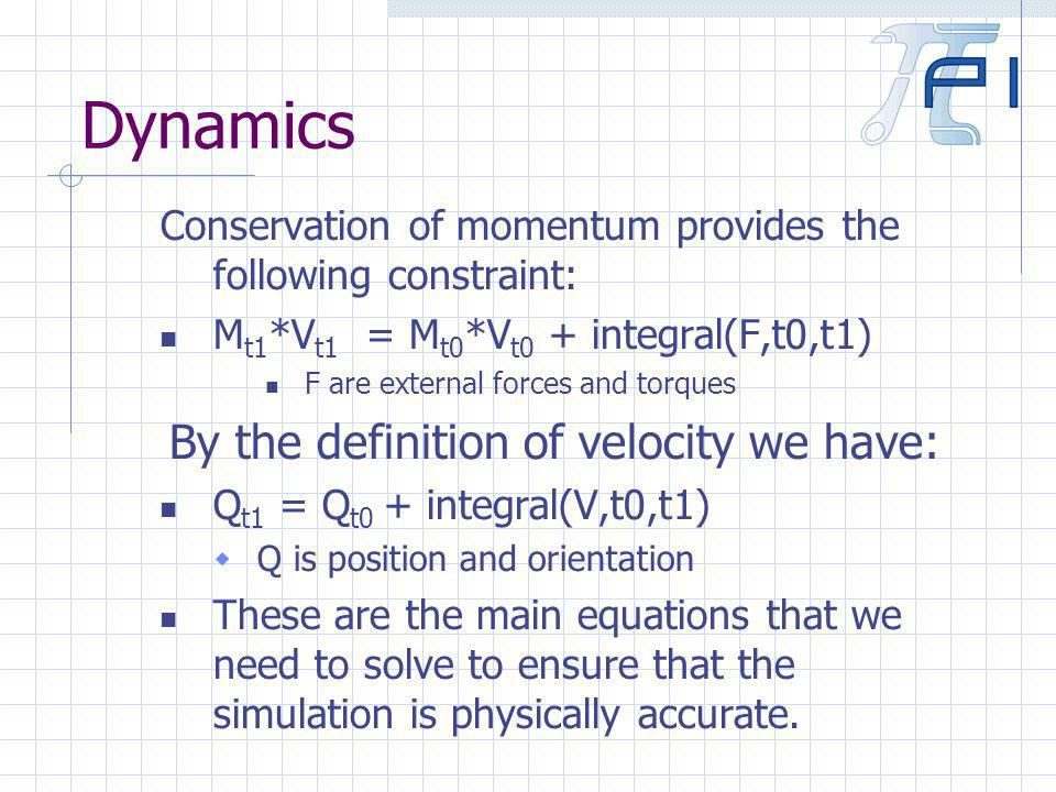 Dynamics Conservation of momentum provides the following constraint: M t1 *V t1 = M t0 *V t0 + integral(F,t0,t1) F are external forces and torques By the definition of velocity we have: Q t1 = Q t0 + integral(V,t0,t1) Q is position and orientation These are the main equations that we need to solve to ensure that the simulation is physically accurate.