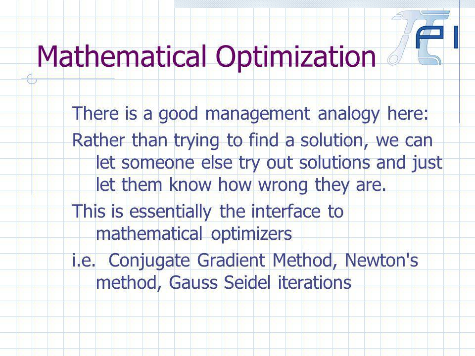 Mathematical Optimization There is a good management analogy here: Rather than trying to find a solution, we can let someone else try out solutions and just let them know how wrong they are.