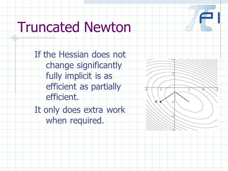 Truncated Newton If the Hessian does not change significantly fully implicit is as efficient as partially efficient.