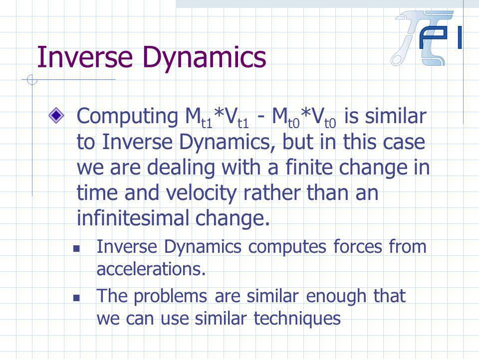 Inverse Dynamics Computing M t1 *V t1 - M t0 *V t0 is similar to Inverse Dynamics, but in this case we are dealing with a finite change in time and velocity rather than an infinitesimal change.