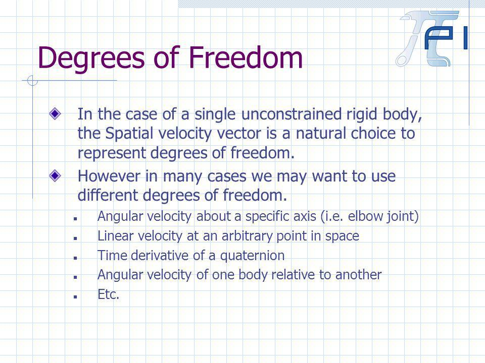 Degrees of Freedom In the case of a single unconstrained rigid body, the Spatial velocity vector is a natural choice to represent degrees of freedom.