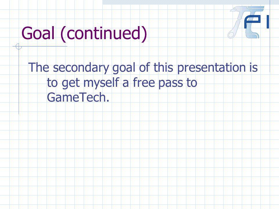 Goal (continued) The secondary goal of this presentation is to get myself a free pass to GameTech.