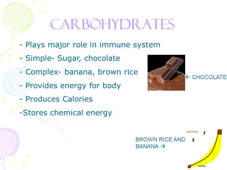 Carbohydrates - Plays major role in immune system - Simple- Sugar, chocolate - Complex- banana, brown rice - Provides energy for body - Produces Calories -Stores chemical energy BROWN RICE AND BANANA CHOCOLATE