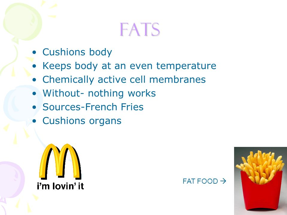 FATS Cushions body Keeps body at an even temperature Chemically active cell membranes Without- nothing works Sources-French Fries Cushions organs FAT FOOD