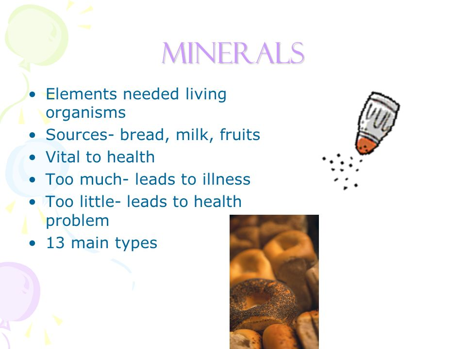 Minerals Elements needed living organisms Sources- bread, milk, fruits Vital to health Too much- leads to illness Too little- leads to health problem 13 main types