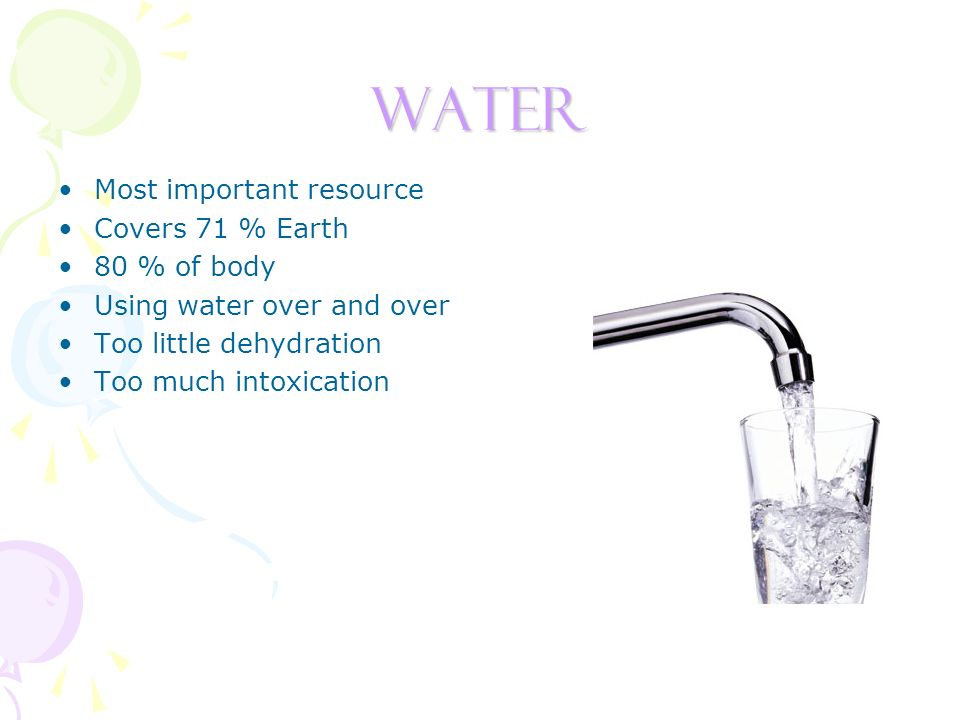 Water Most important resource Covers 71 % Earth 80 % of body Using water over and over Too little dehydration Too much intoxication