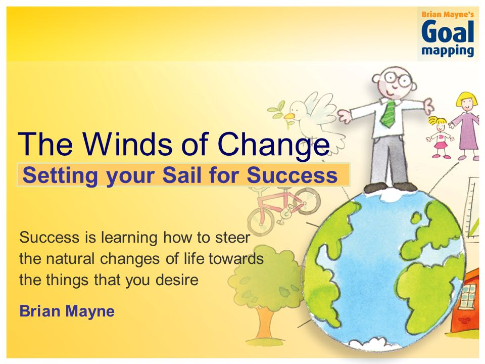 The simple system for sustainable success The Winds of Change Success is learning how to steer the natural changes of life towards the things that you desire Brian Mayne Setting your Sail for Success