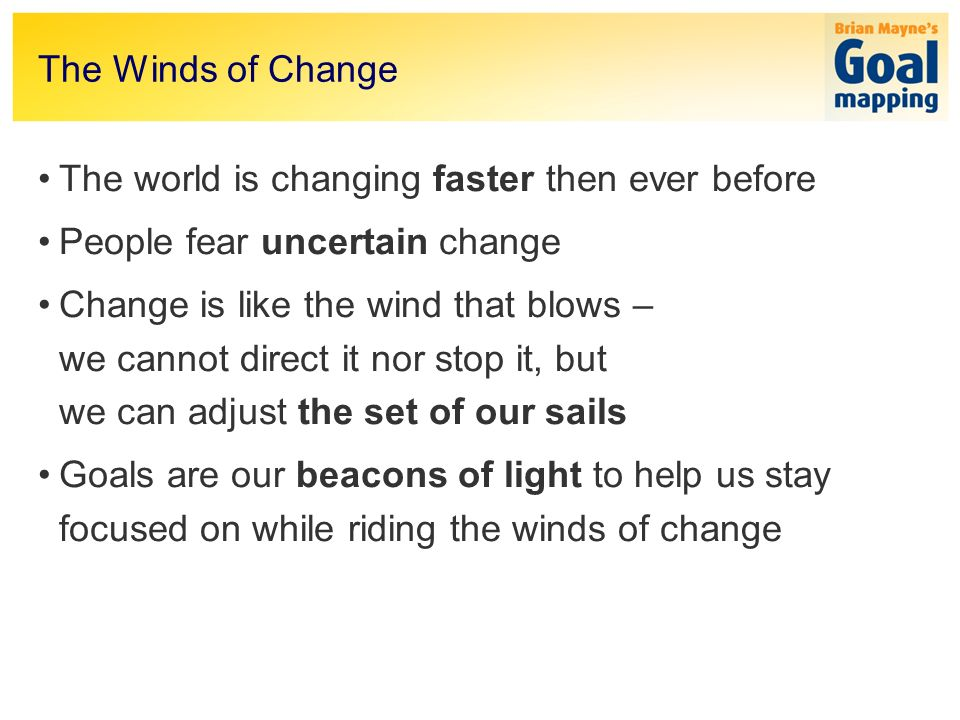 The Winds of Change The world is changing faster then ever before People fear uncertain change Change is like the wind that blows – we cannot direct it nor stop it, but we can adjust the set of our sails Goals are our beacons of light to help us stay focused on while riding the winds of change