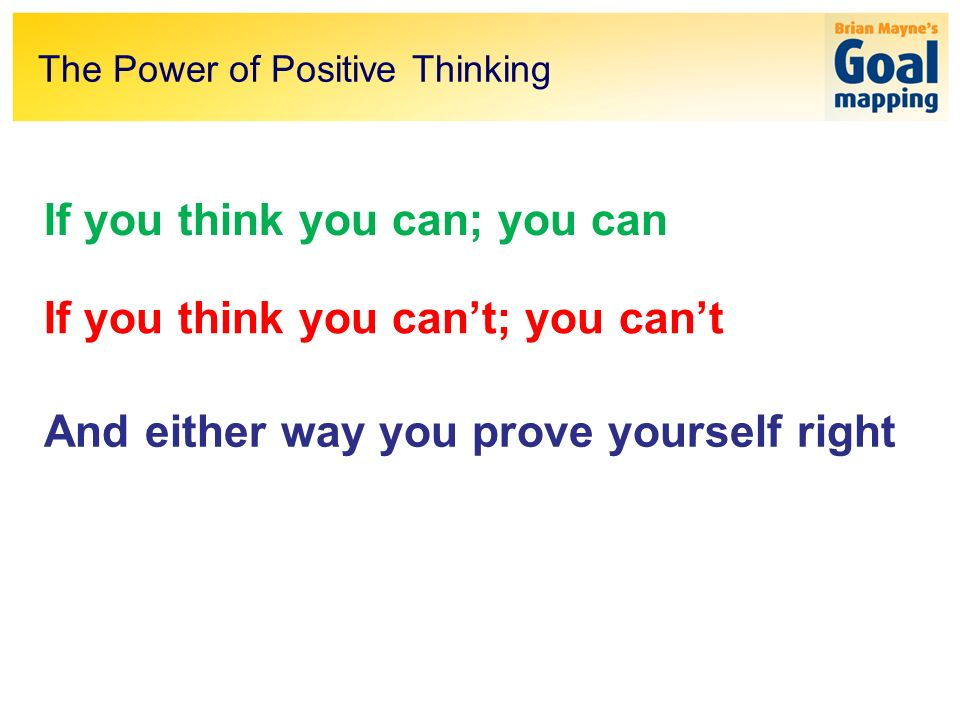 The Power of Positive Thinking If you think you can; you can If you think you cant; you cant And either way you prove yourself right