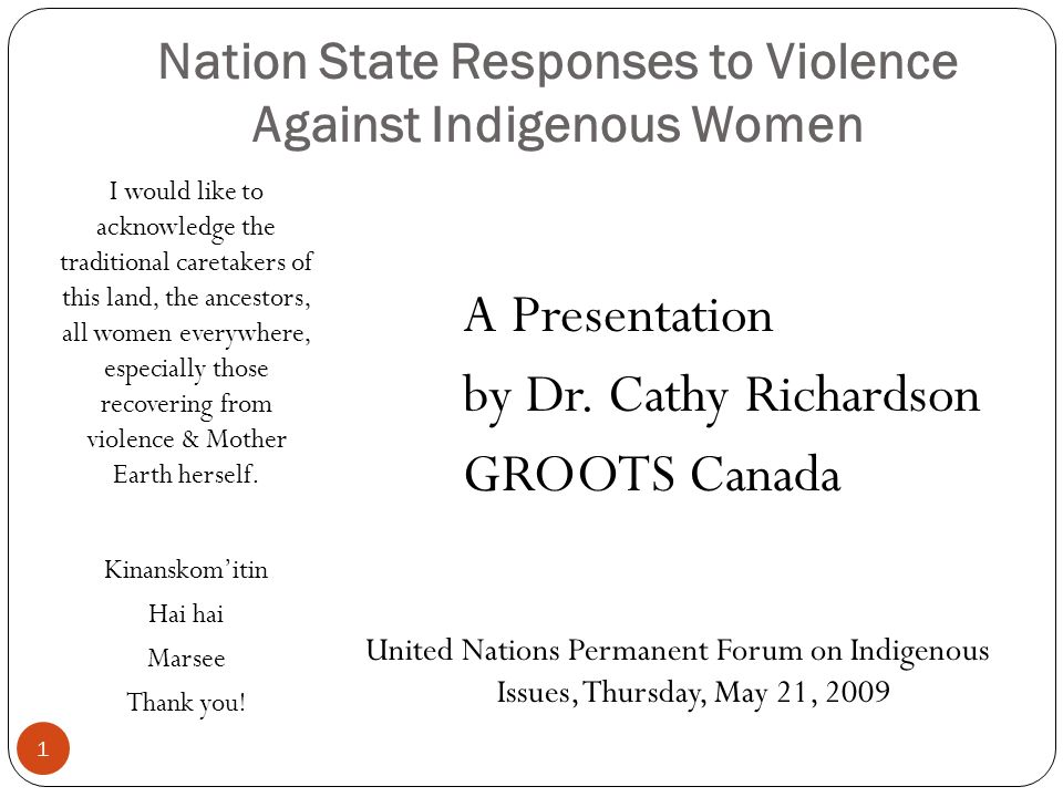 Nation State Responses to Violence Against Indigenous Women I would like to acknowledge the traditional caretakers of this land, the ancestors, all women everywhere, especially those recovering from violence & Mother Earth herself.