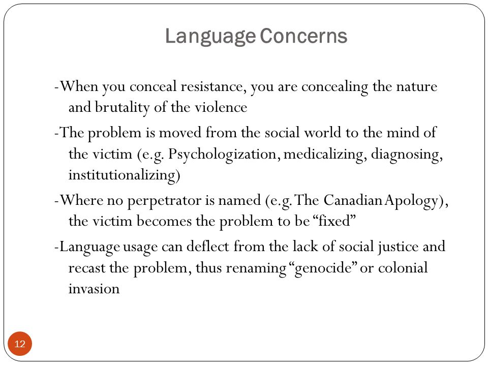 Language Concerns -When you conceal resistance, you are concealing the nature and brutality of the violence -The problem is moved from the social world to the mind of the victim (e.g.