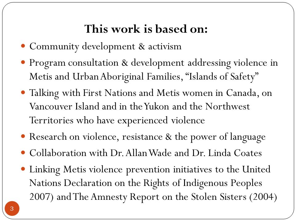 This work is based on: Community development & activism Program consultation & development addressing violence in Metis and Urban Aboriginal Families, Islands of Safety Talking with First Nations and Metis women in Canada, on Vancouver Island and in the Yukon and the Northwest Territories who have experienced violence Research on violence, resistance & the power of language Collaboration with Dr.